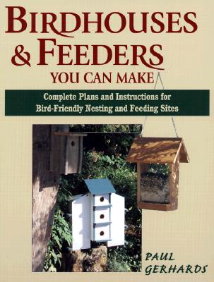 Birdhouses & Feeders You Can Make: Complete Plans and Instructions for Bird-Friendly Nesting and Feeding Sites - Gerhards, Paul