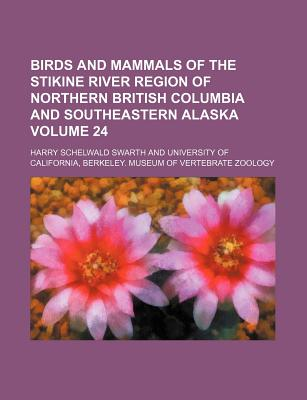 Birds and Mammals of the Stikine River Region of Northern British Columbia and Southeastern Alaska Volume 24 - Swarth, Harry Schelwald