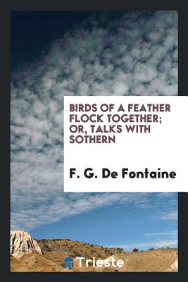 Birds of a Feather Flock Together; Or, Talks with Sothern - De Fontaine, F G