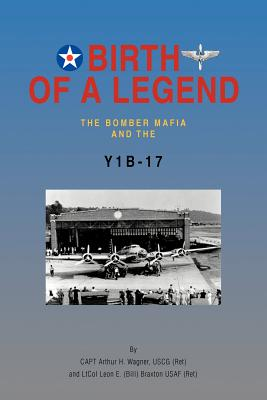 Birth of a Legend: The Bomber Mafia and the Y1b-17 - Wagner Uscg (Ret), Capt Arthur H, and (Bill), Ltcol Leon E