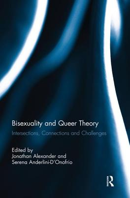Bisexuality and Queer Theory: Intersections, Connections and Challenges - Alexander, Jonathan (Editor), and Anderlini-D'Onofrio, Serena (Editor)