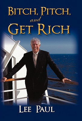Bitch, Pitch, and Get Rich: (Success at the Tip of Your Tongue) - Paul, Lee