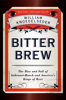 Bitter Brew: The Rise and Fall of Anheuser-Busch and America's Kings of Beer - Knoedelseder, William