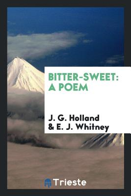 Bitter-Sweet: A Poem - Holland, J G, Dr., and Whitney, E J