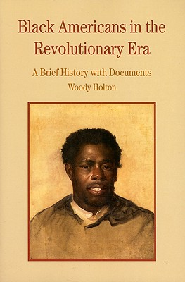 Black Americans in the Revolutionary Era: A Brief History with Documents - Holton, Woody