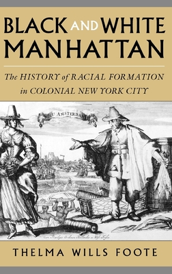 Black and White Manhattan: The History of Racial Formation in Colonial New York City - Foote, Thelma Wills