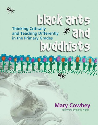 Black Ants and Buddhists: Thinking Critically and Teaching Differently in the Primary Grades - Cowhey, Mary, and Nieto, Sonia (Foreword by)