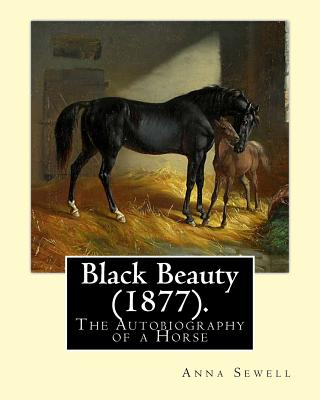 Black Beauty (1877). by: Anna Sewell: Black Beauty: The Autobiography of a Horse, First Published November 24, 1877, Is Anna Sewell's Only Novel, Composed in the Last Years of Her Life Between 1871 and 1877 While Confined to Her House as an Invalid. - Sewell, Anna