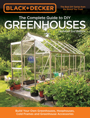 Black & Decker The Complete Guide to DIY Greenhouses, Updated 2nd Edition: Build Your Own Greenhouses, Hoophouses, Cold Frames & Greenhouse Accessories - Editors of Cool Springs Press