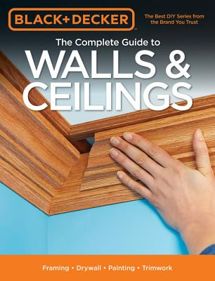 Black & Decker the Complete Guide to Walls & Ceilings: Framing - Drywall - Painting - Trimwork - Black & Decker Corporation Towson MD