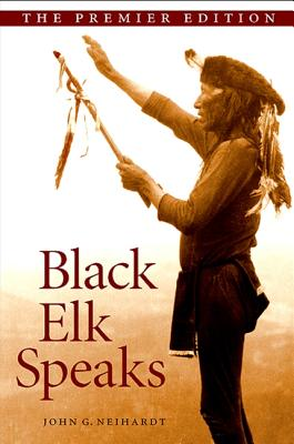 Black Elk Speaks: Being the Life Story of a Holy Man of the Oglala Sioux - Neihardt, John G