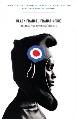 Black France/France Noire: The History and Politics of Blackness - Keaton, Trica Danielle (Editor), and Sharpley-Whiting, T Denean (Editor), and Stovall, Tyler, Professor (Editor)