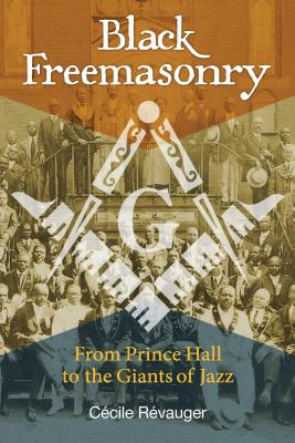 Black Freemasonry: From Prince Hall to the Giants of Jazz - Revauger, Cecile