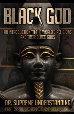 Black God: An Introduction to the World's Religions and Their Black Gods - Understanding, Supreme