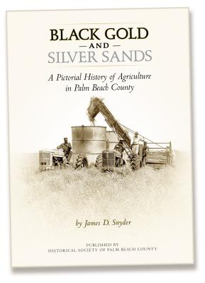 Black Gold and Silver Sands: A Pictorial History of Agriculture in Palm Beach County - Snyder, James D