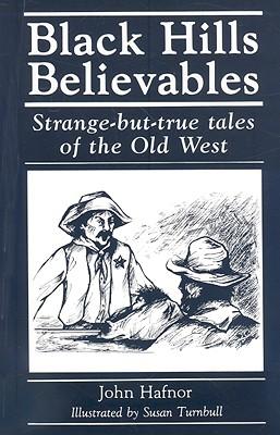 Black Hills Believables: Strange-But-True Tales of the Old West - Hafnor, John