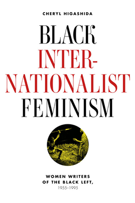 Black Internationalist Feminism: Women Writers of the Black Left, 1945-1995 - Higashida, Cheryl