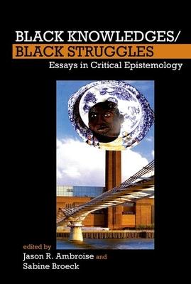 Black Knowledges/Black Struggles: Essays in Critical Epistemology - Ambroise, Jason R. (Editor), and Broeck, Sabine (Editor)