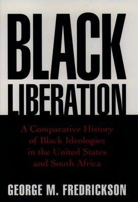 Black Liberation: A Comparative History of Black Ideologies in the United States and South Africa - Fredrickson, George M