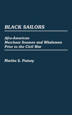 Black Sailors: Afro-American Merchant Seamen and Whalemen Prior to the Civil War - Putney, Martha S