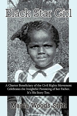 Black Star Girl: A Charter Beneficiary of the Civil Rights Movement Celebrates the Insightful Parenting of Her Father. It's His Story T - Marva Woods Stith, Woods Stith