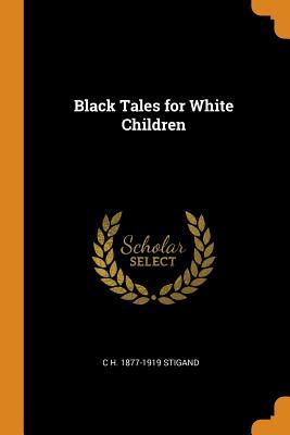 Black Tales for White Children - Stigand, C H 1877-1919