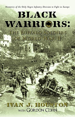 Black Warriors: The Buffalo Soldiers of World War II: Memories of the Only Negro Infantry Division to Fight in Europe - Houston, Ivan J, and Cohn, Gordon
