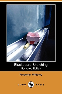 Blackboard Sketching (Illustrated Edition) (Dodo Press) - Whitney, Frederick, and Argent, Walter (Introduction by)