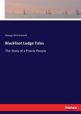 Blackfoot Lodge Tales: The Story of a Prairie People - Grinnell, George Bird