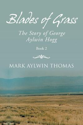 Blades of Grass: The Story of George Aylwin Hogg - Thomas, Mark Aylwin