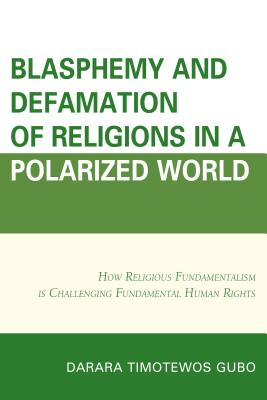 Blasphemy And Defamation of Religions In a Polarized World: How Religious Fundamentalism Is Challenging Fundamental Human Rights - Gubo, Darara Timotewos