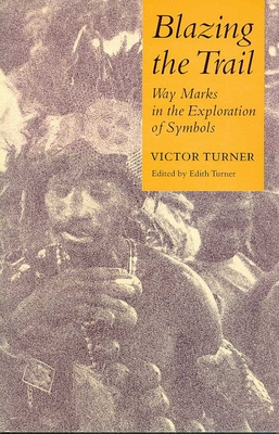 Blazing the Trail: Waymarks in the Exploration of Symbols - Turner, Victor, Professor, and Turner, Edith, Professor (Editor)