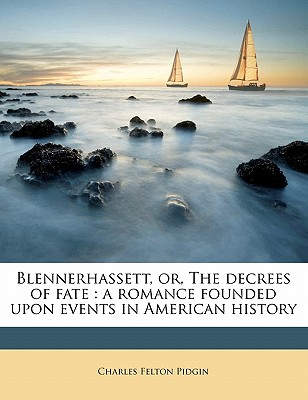 Blennerhassett; Or, the Decrees of Fate; A Romance Founded Upon Events in American History - Pidgin, Charles Felton