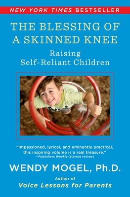 Blessing of a Skinned Knee: Using Timeless Teachings to Raise Self-Reliant Children - Mogel, Wendy, PhD