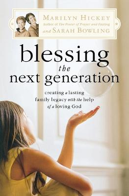 Blessing the Next Generation: Creating a Lasting Family Legacy with the Help of a Loving God - Hickey, Marilyn, and Bowling, Sarah