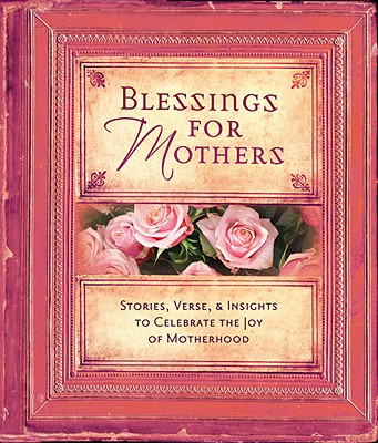 Blessings for Mothers: Stories, Verse, & Insights to Celebrate the Joy of Motherhood - Regal Books (Compiled by)
