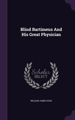 Blind Bartimeus and His Great Physician - Hoge, William James