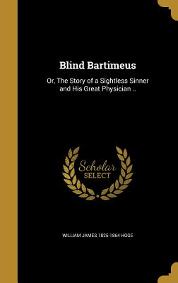 Blind Bartimeus: Or, the Story of a Sightless Sinner and His Great Physician .. - Hoge, William James 1825-1864