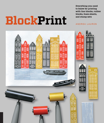 Block Print: Everything You Need to Know for Printing with Lino Blocks, Rubber Blocks, Foam Sheets, and Stamp Sets - Lauren, Andrea