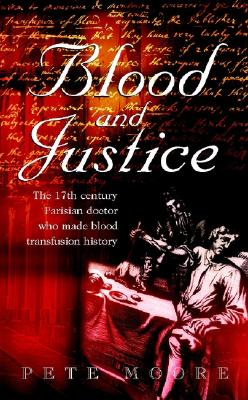 Blood and Justice: The Seventeenth-Century Parisian Doctor Who Made Blood Transfusion History - Moore, Pete