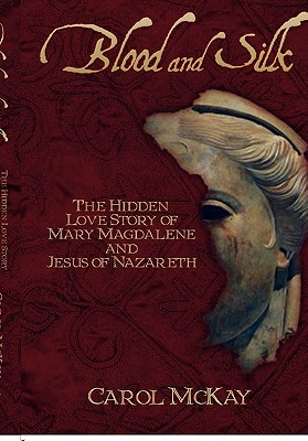 Blood and Silk: The Hidden Love Story of Mary Magdalene and Jesus of Nazareth - McKay, Carol