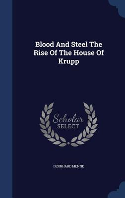 Blood And Steel The Rise Of The House Of Krupp - Menne, Bernhard