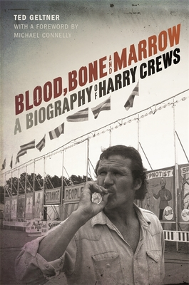 Blood, Bone, and Marrow: A Biography of Harry Crews - Geltner, Ted, and Connelly, Michael (Foreword by)