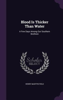 Blood Is Thicker Than Water: A Few Days Among Our Southern Brethren - Field, Henry Martyn