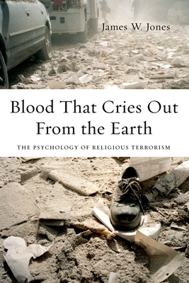 Blood That Cries Out from the Earth: The Psychology of Religious Terrorism - Jones, James, Professor