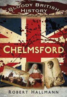 Bloody British History: Chelmsford - Hallmann, Robert