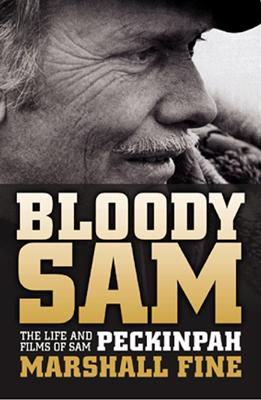 Bloody Sam: The Life and Films of Sam Peckinpah - Fine, Marshall