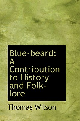 Blue Beard: A Contribution to History and Folk Lore - Wilson, Thomas