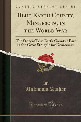 Blue Earth County, Minnesota, in the World War: The Story of Blue Earth County's Part in the Great Struggle for Democracy (Classic Reprint) - Author, Unknown