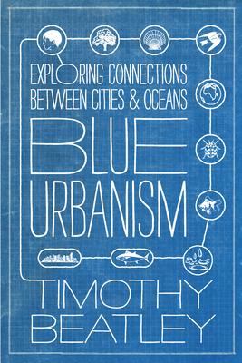 Blue Urbanism: Exploring Connections Between Cities and Oceans - Beatley, Timothy, Professor
